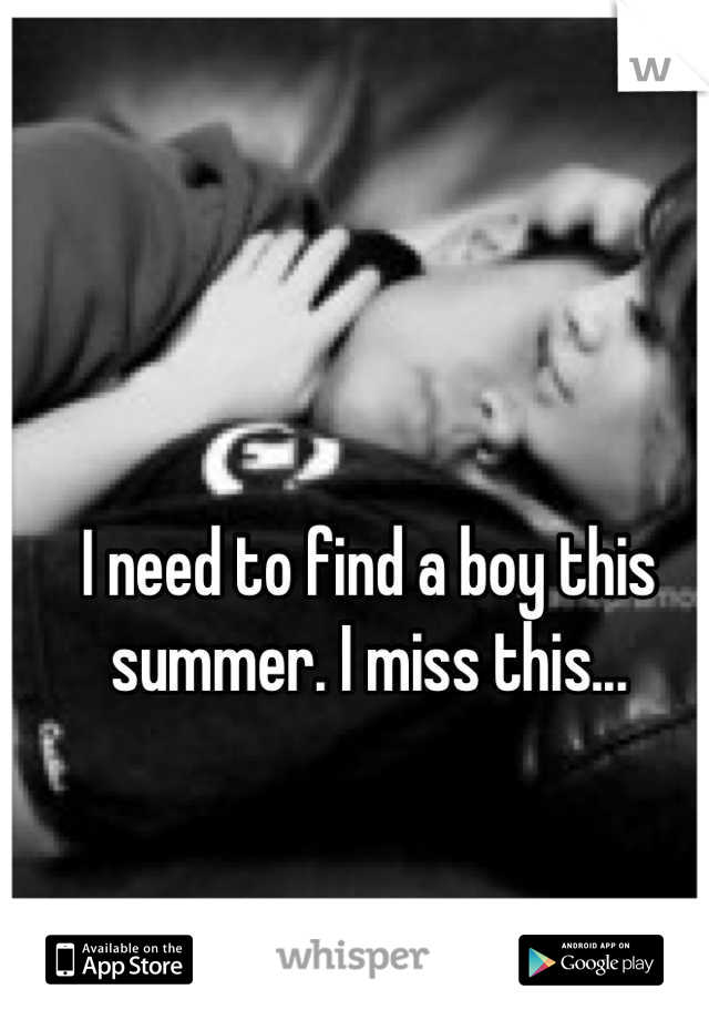 I need to find a boy this summer. I miss this...