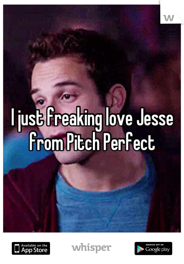 I just freaking love Jesse from Pitch Perfect