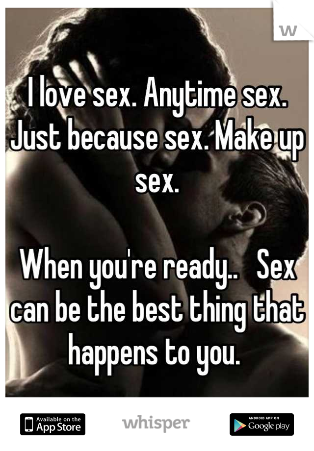 I love sex. Anytime sex. Just because sex. Make up sex.   When you're ready..   Sex can be the best thing that happens to you.