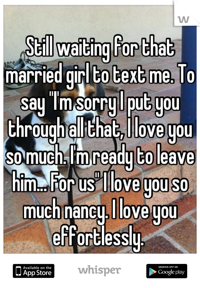 "Still waiting for that married girl to text me. To say ""I'm sorry I put you through all that, I love you so much. I'm ready to leave him... For us"" I love you so much nancy. I love you effortlessly."