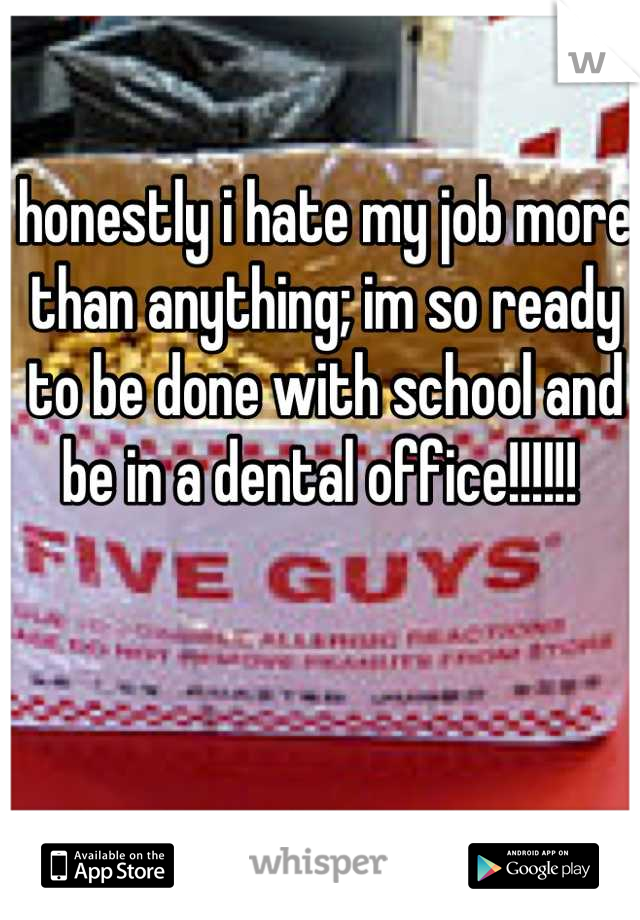 honestly i hate my job more than anything; im so ready to be done with school and be in a dental office!!!!!!