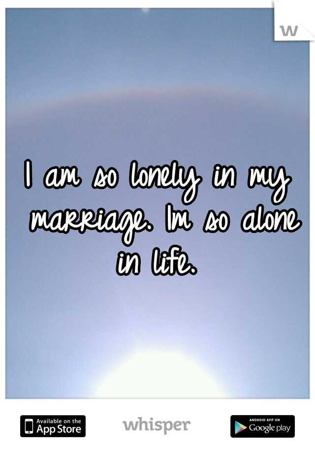 I am so lonely in my marriage. Im so alone in life.