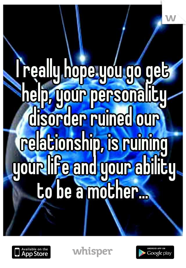 I really hope you go get help, your personality disorder ruined our relationship, is ruining your life and your ability to be a mother...