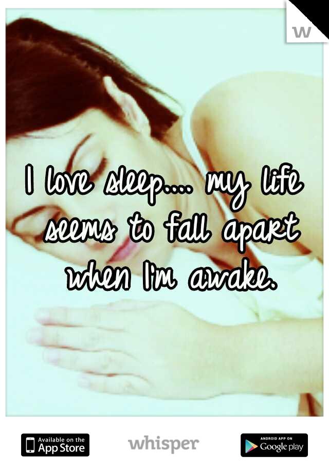 I love sleep.... my life seems to fall apart when I'm awake.