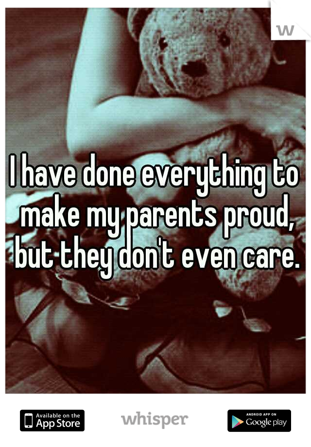 I have done everything to make my parents proud, but they don't even care.
