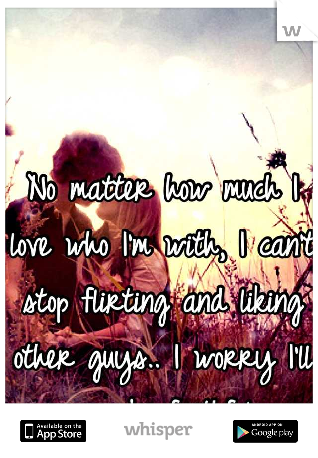 No matter how much I love who I'm with, I can't stop flirting and liking other guys.. I worry I'll never be faithful.
