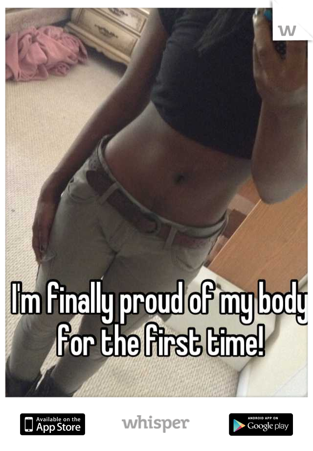 I'm finally proud of my body for the first time!