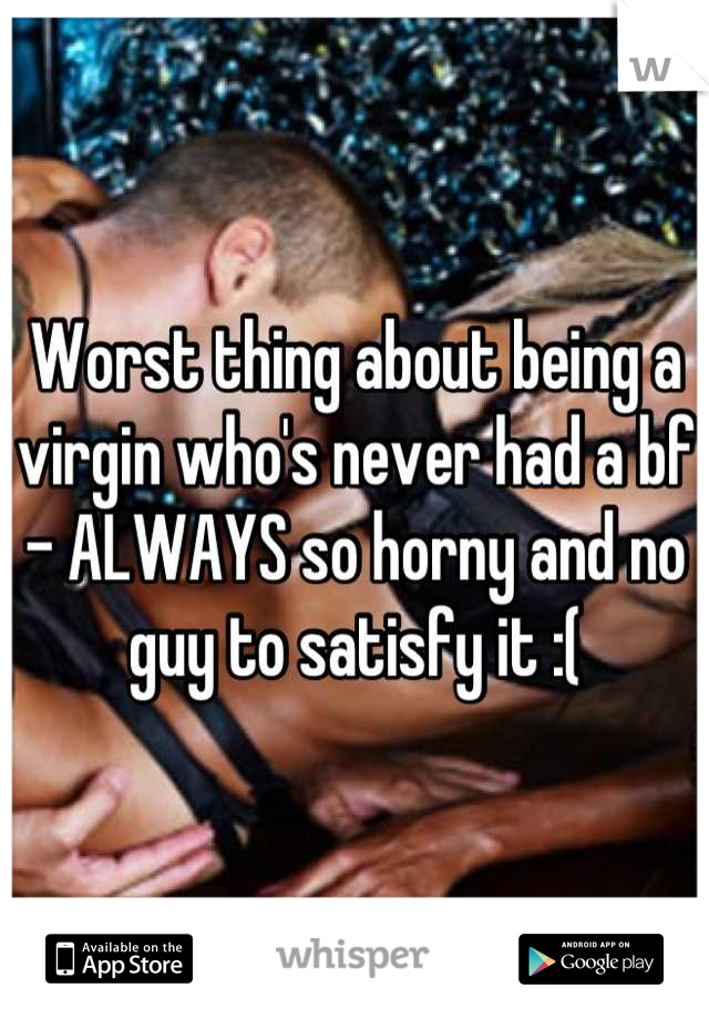 Worst thing about being a virgin who's never had a bf - ALWAYS so horny and no guy to satisfy it :(