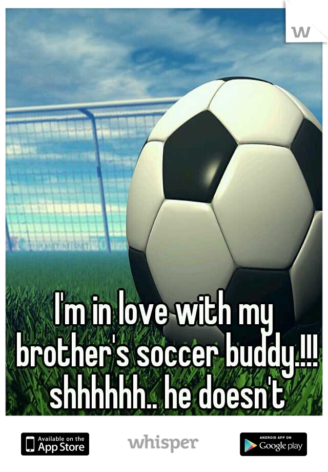 I'm in love with my brother's soccer buddy.!!! shhhhhh.. he doesn't know.!!!