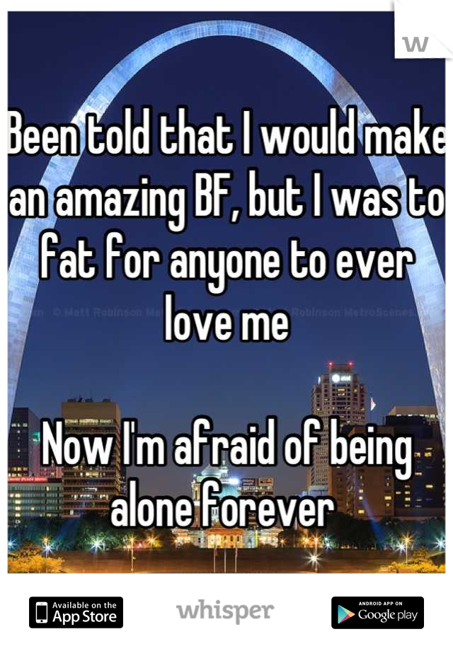 Been told that I would make an amazing BF, but I was to fat for anyone to ever love me  Now I'm afraid of being alone forever