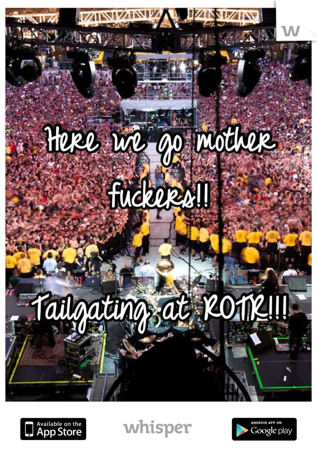 Here we go mother fuckers!!  Tailgating at ROTR!!!