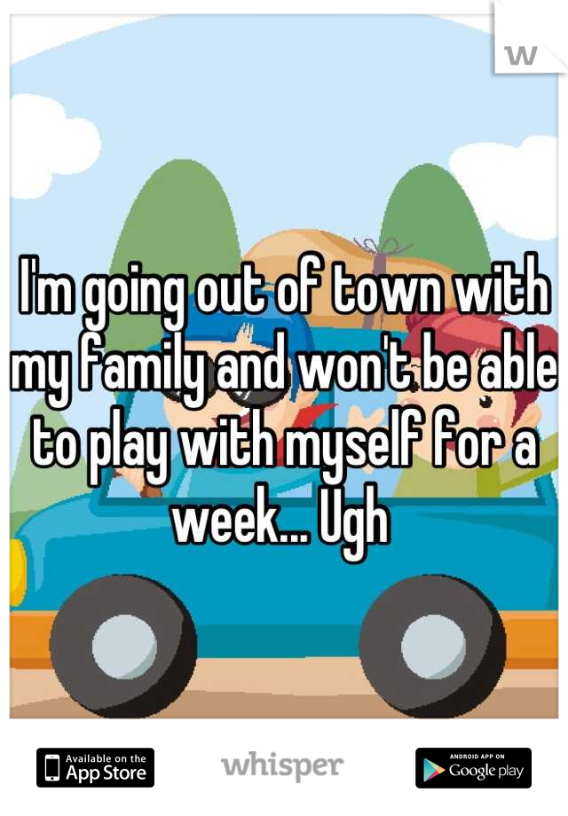 I'm going out of town with my family and won't be able to play with myself for a week... Ugh