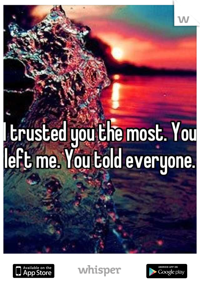 I trusted you the most. You left me. You told everyone.