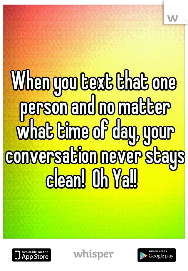 When you text that one person and no matter what time of day, your conversation never stays clean!  Oh Ya!!