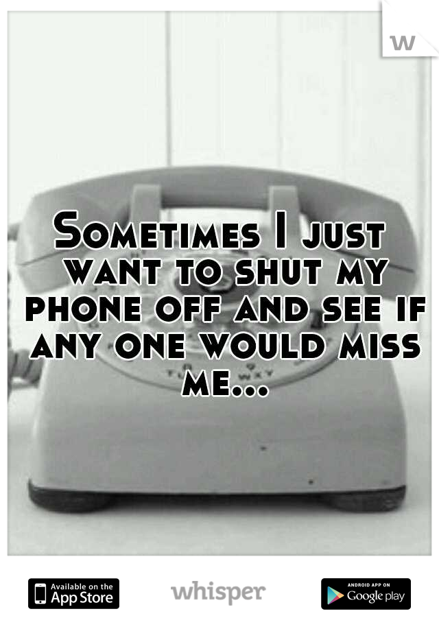 Sometimes I just want to shut my phone off and see if any one would miss me...