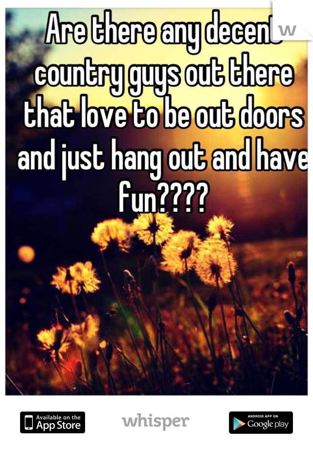 Are there any decent country guys out there that love to be out doors and just hang out and have fun????
