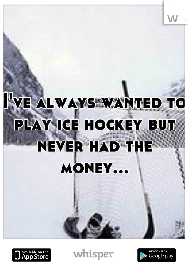 I've always wanted to play ice hockey but never had the money...