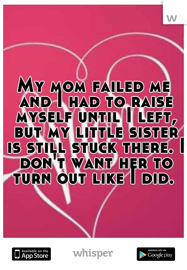 My mom failed me and I had to raise myself until I left, but my little sister is still stuck there. I don't want her to turn out like I did.