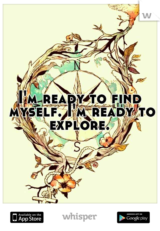 I'm ready to find myself. I'm ready to explore.