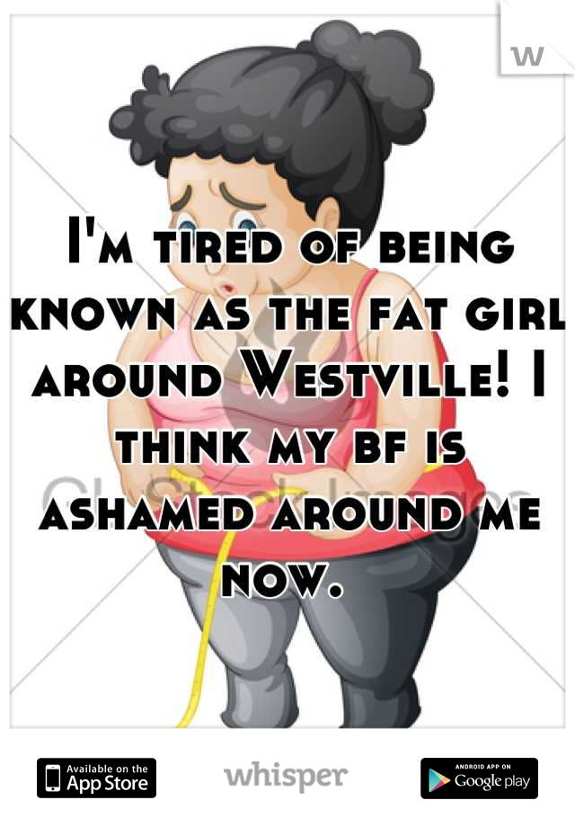 I'm tired of being known as the fat girl around Westville! I think my bf is ashamed around me now.