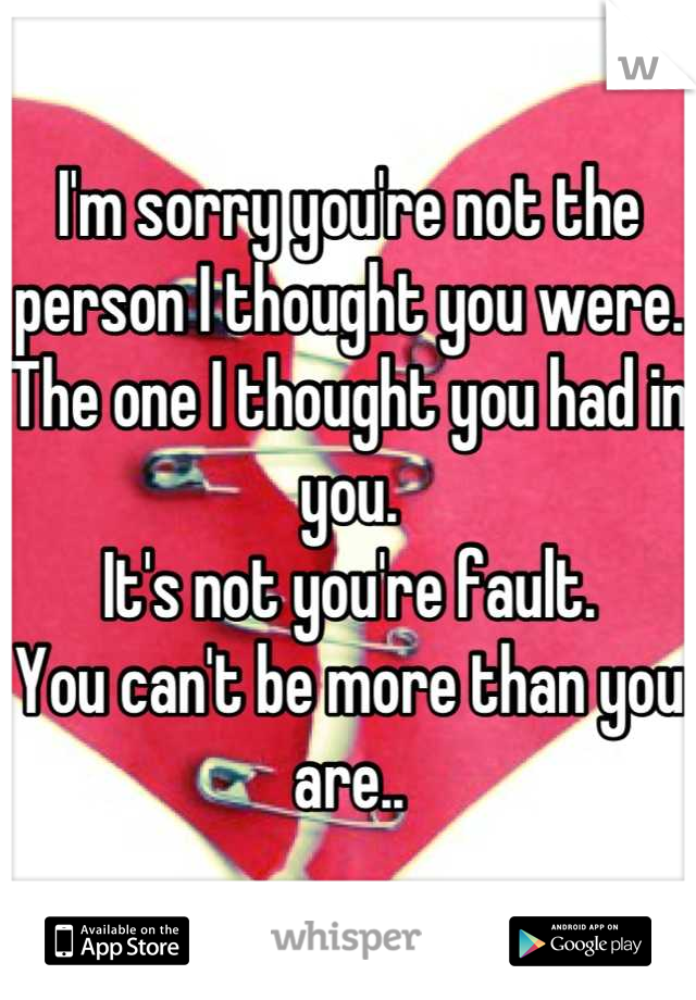 I'm sorry you're not the person I thought you were.  The one I thought you had in you. It's not you're fault. You can't be more than you are..