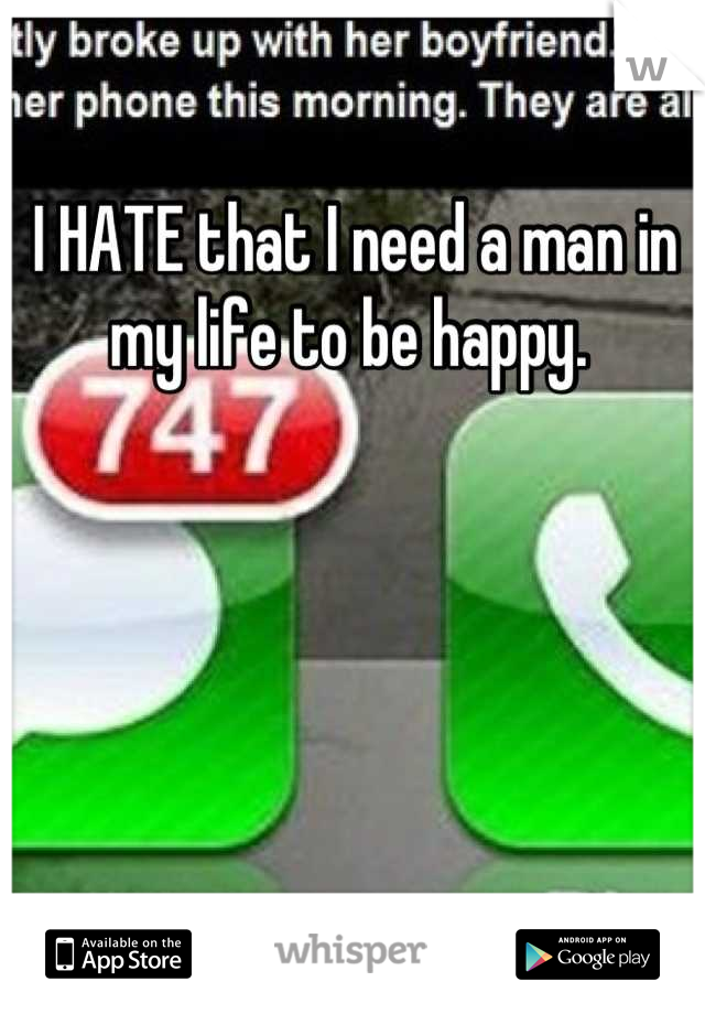 I HATE that I need a man in my life to be happy.
