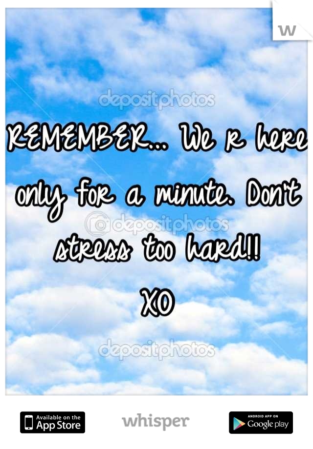 REMEMBER... We r here only for a minute. Don't stress too hard!! XO