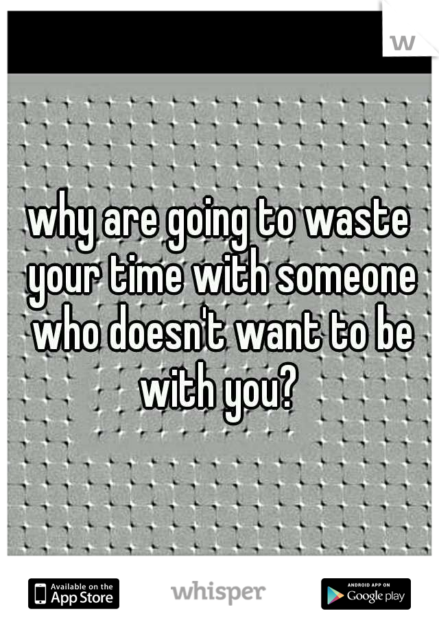 why are going to waste your time with someone who doesn't want to be with you?