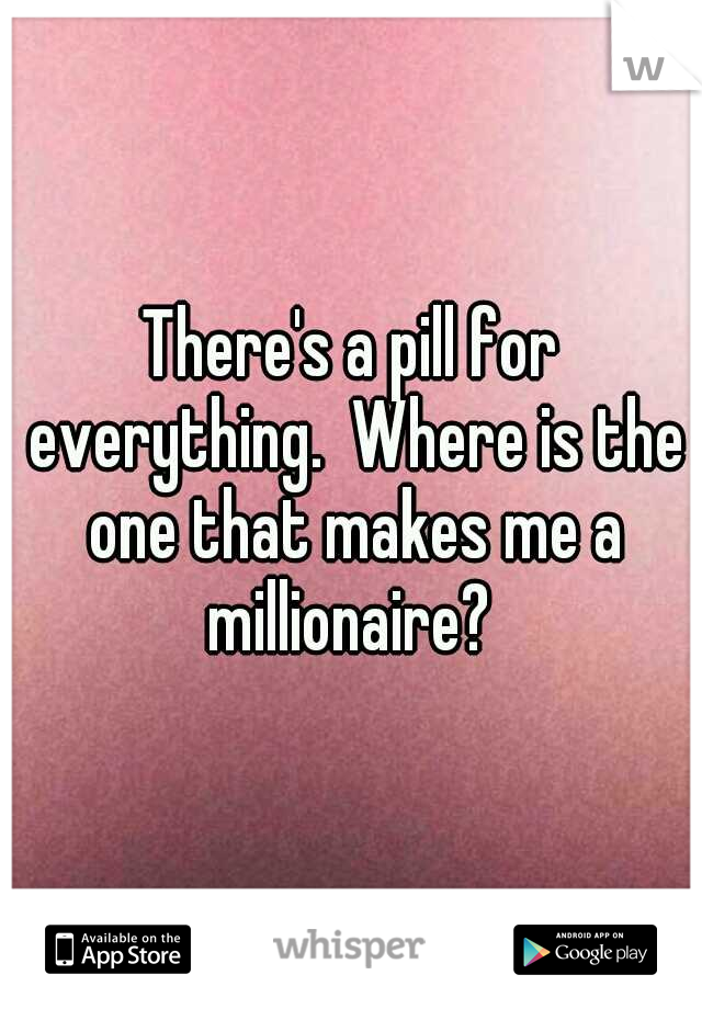 There's a pill for everything.  Where is the one that makes me a millionaire?