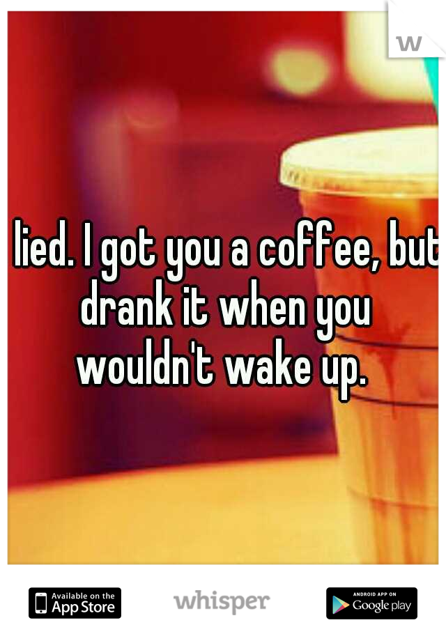 I lied. I got you a coffee, but drank it when you wouldn't wake up.
