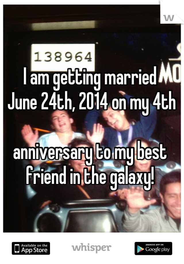 I am getting married  June 24th, 2014 on my 4th   anniversary to my best friend in the galaxy!