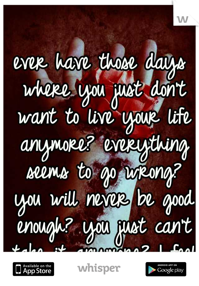 ever have those days where you just don't want to live your life anymore? everything seems to go wrong? you will never be good enough? you just can't take it anymore? I feel that way everyday...