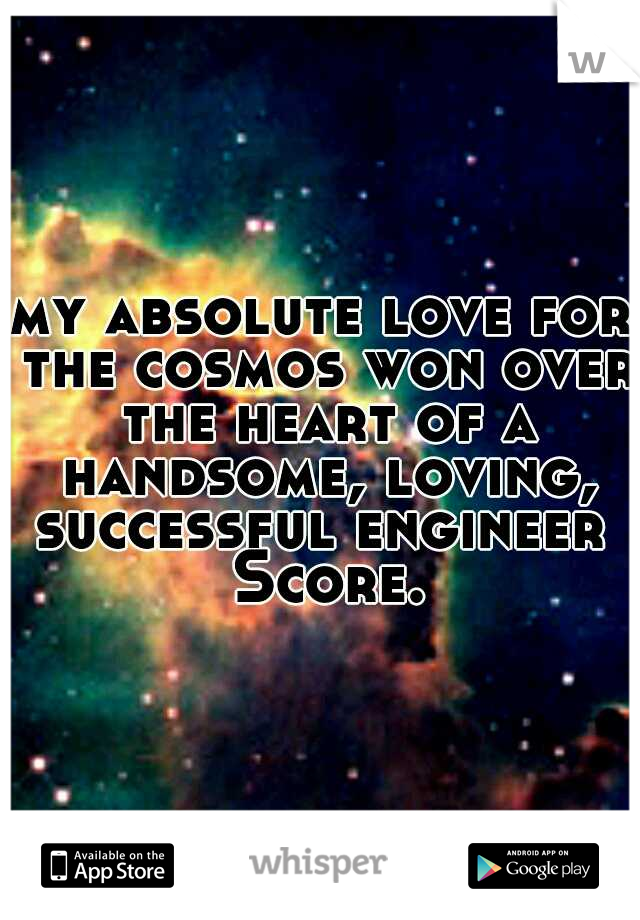 my absolute love for the cosmos won over the heart of a handsome, loving, successful engineer  Score.