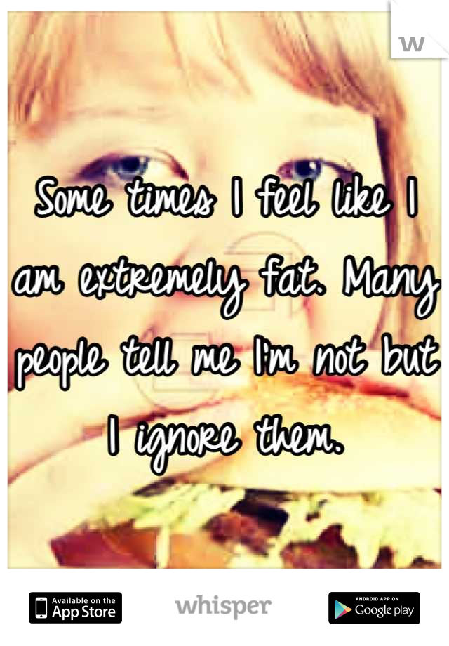 Some times I feel like I am extremely fat. Many people tell me I'm not but I ignore them.