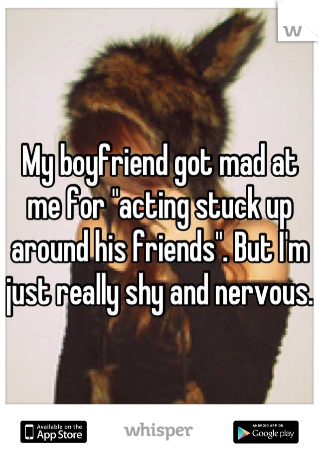"""My boyfriend got mad at me for """"acting stuck up around his friends"""". But I'm just really shy and nervous."""