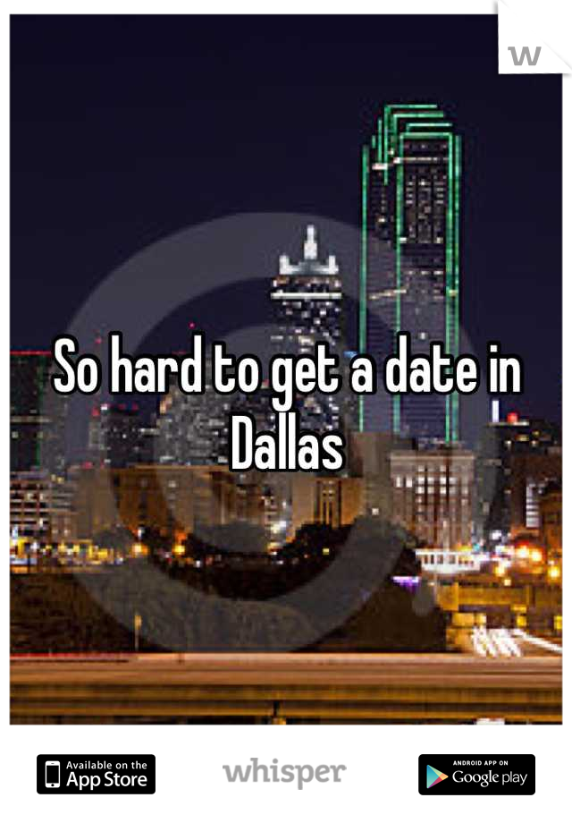 So hard to get a date in Dallas