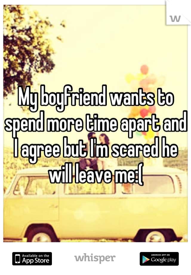 My boyfriend wants to spend more time apart and I agree but I'm scared he will leave me:(
