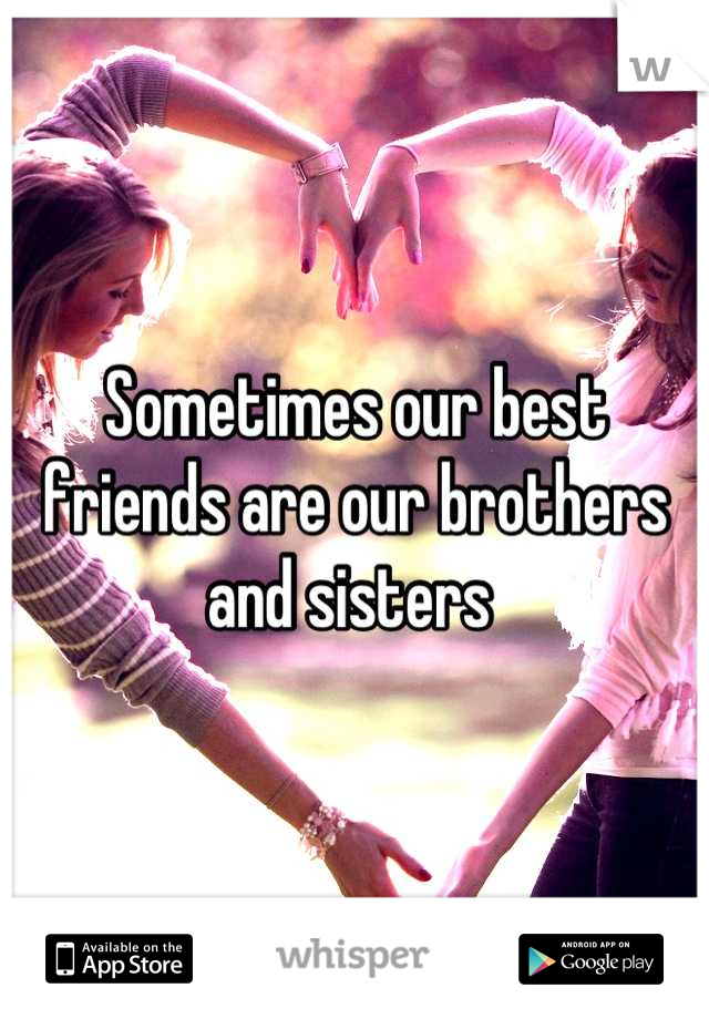 Sometimes our best friends are our brothers and sisters