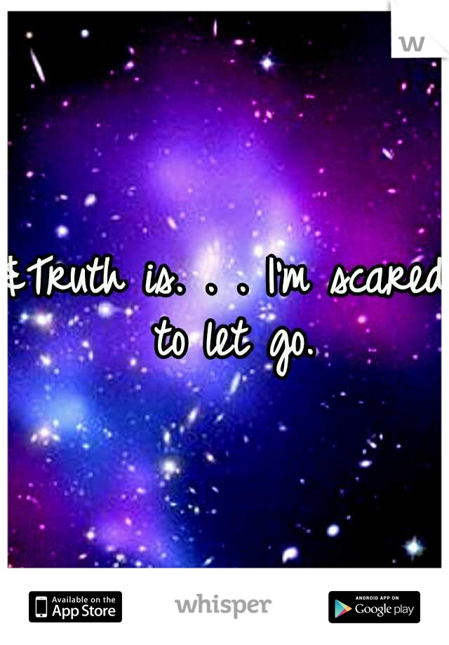 &Truth is. . . I'm scared to let go.