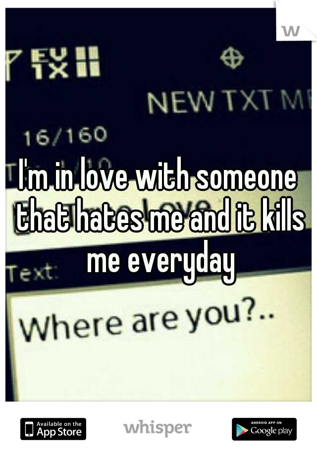 I'm in love with someone that hates me and it kills me everyday