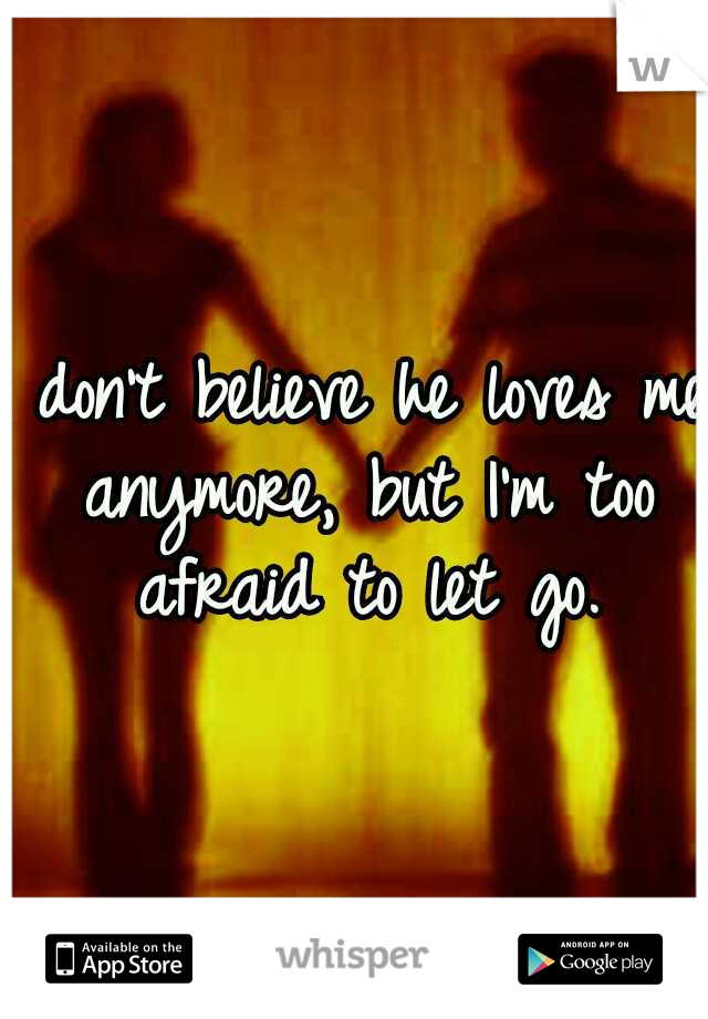 I don't believe he loves me anymore, but I'm too afraid to let go.