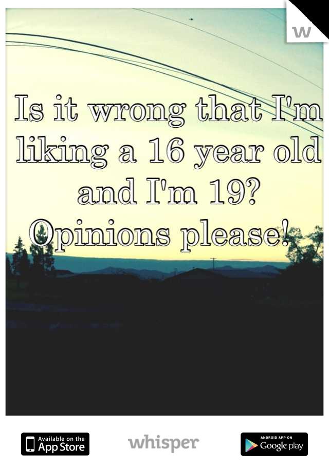 Is it wrong that I'm liking a 16 year old and I'm 19? Opinions please!