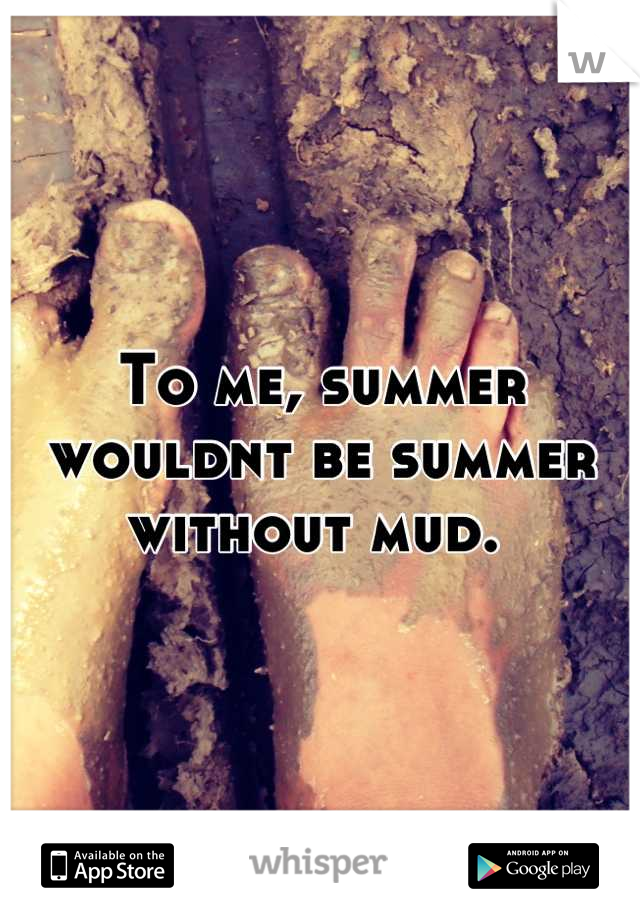 To me, summer wouldnt be summer without mud.