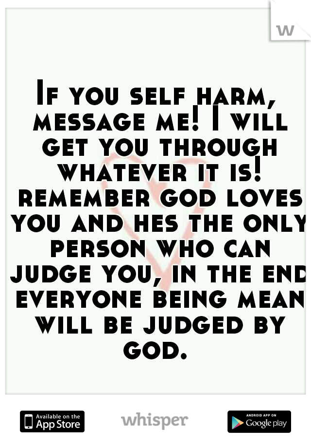 If you self harm, message me! I will get you through whatever it is! remember god loves you and hes the only person who can judge you, in the end everyone being mean will be judged by god.
