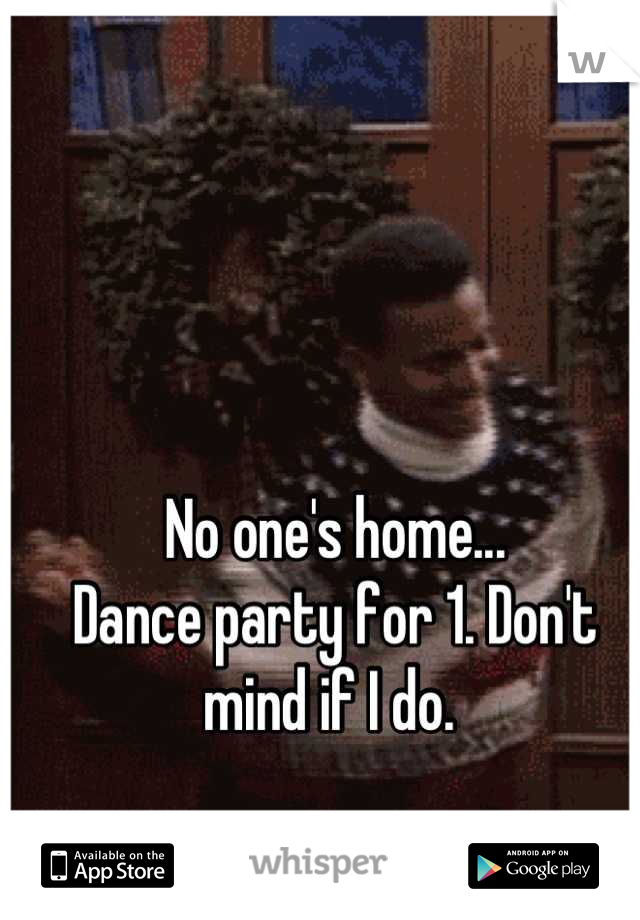 No one's home... Dance party for 1. Don't mind if I do.