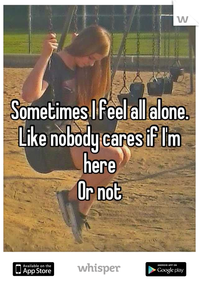 Sometimes I feel all alone.  Like nobody cares if I'm here  Or not