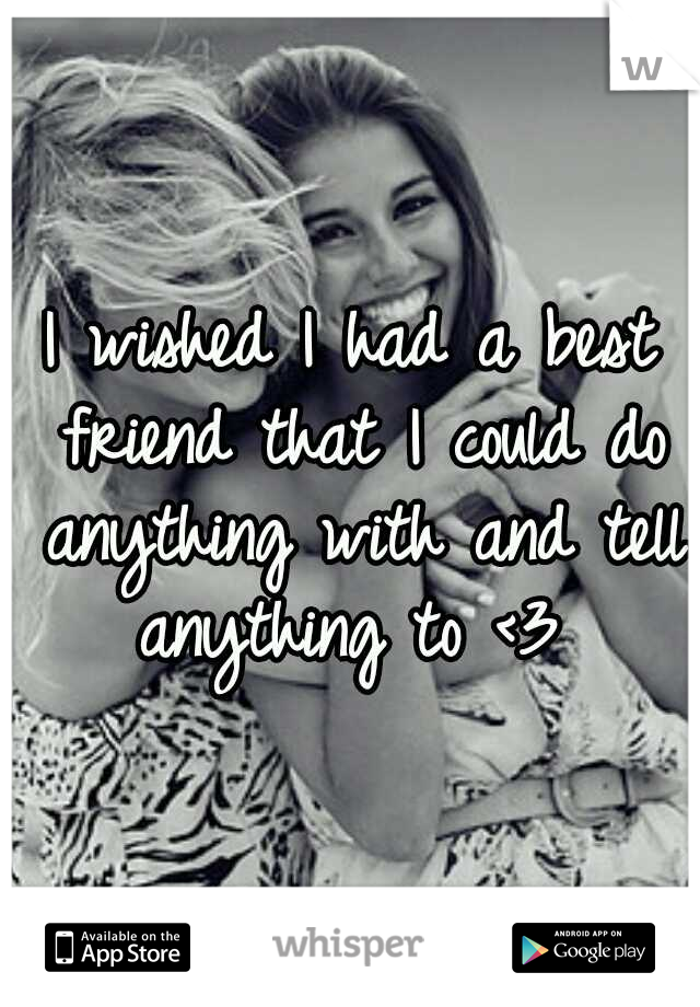I wished I had a best friend that I could do anything with and tell anything to <3