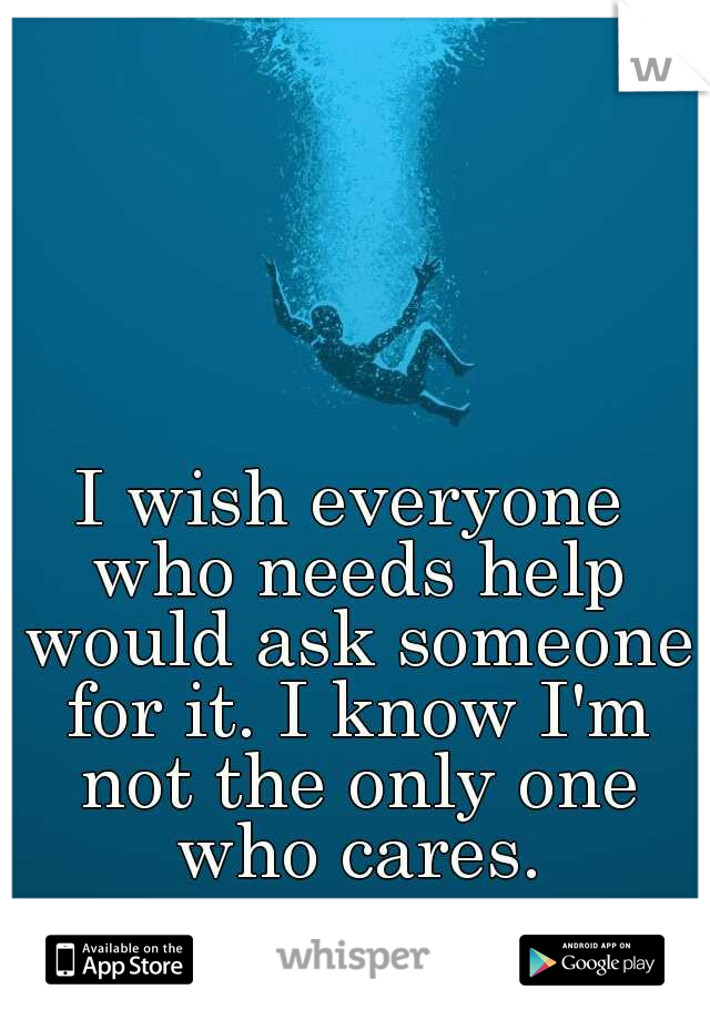 I wish everyone who needs help would ask someone for it. I know I'm not the only one who cares.