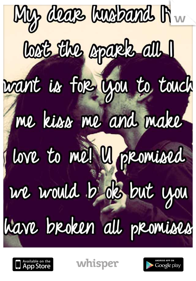My dear husband I've lost the spark all I want is for you to touch me kiss me and make love to me! U promised we would b ok but you have broken all promises so far. I'm tired I need to be happy!
