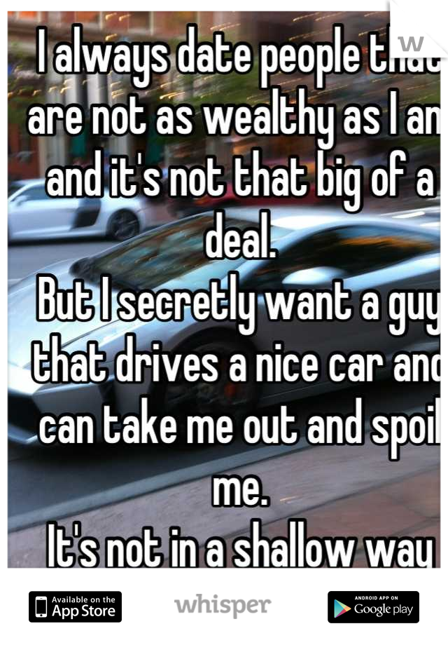 I always date people that are not as wealthy as I am and it's not that big of a deal. But I secretly want a guy that drives a nice car and can take me out and spoil me. It's not in a shallow way